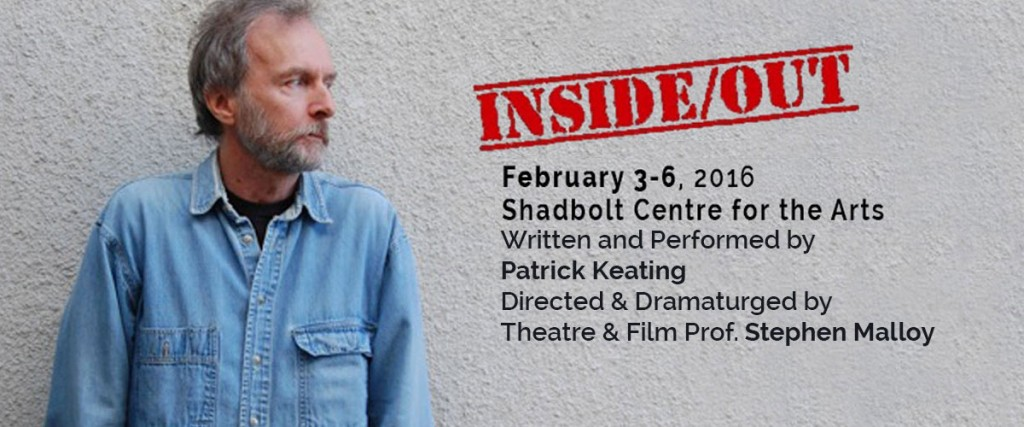 THEATRE & FILM PROF STEPHEN MALLOY DIRECTS AND DRAMATURGES INSIDE/OUT! Feb 3-6. Shadbolt Centre for the Arts.