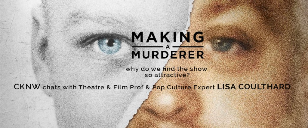 MAKING A MURDERER: why do we find the show so attractive? CKNW chats with Theatre & Film Prof & Pop Culture Expert, LISA COULTHARD