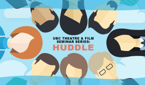 UBC'S DEPARTMENT OF THEATRE AND FILM SEMINAR SERIES: HUDDLE